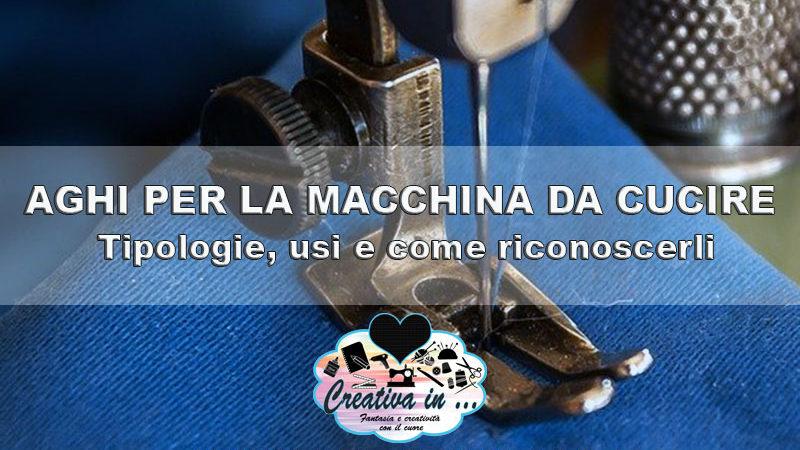 Aghi per la macchina da cucire: tipologie, usi e come riconoscerli
