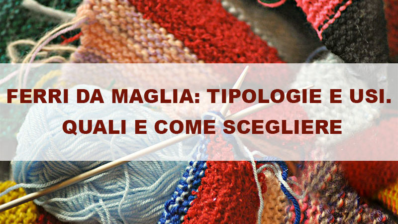 Ferri da maglia: tipologie e usi. Quali e come scegliere