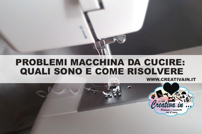Problemi macchina da cucire: quali sono e come risolvere